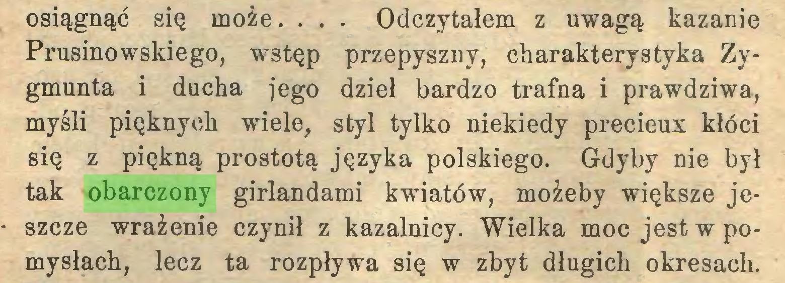 (...) osiągnąć się może. . . . Odczytałem z uwagą kazanie Prusinowskiego, wstęp przepyszny, charakterystyka Zygmunta i ducha jego dzieł bardzo trafna i prawdziwa, myśli pięknych wiele, styl tylko niekiedy précieux kłóci się z piękną prostotą języka polskiego. Gdyby nie był tak obarczony girlandami kwiatów, możeby większe jeszcze wrażenie czynił z kazalnicy. Wielka moc jest w pomysłach, lecz ta rozpływa się w zbyt długich okresach...