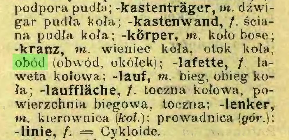 (...) podpora pudła; -kastentrâger, nt. dźwigar pudła koła; -kastenwand, /. ściana pudła koła; -korper, m. koło bose; -kranz, nt. wieniec koła, otok koła, obód (obwód, okółek); -lafette, /. laweta kołowa; -lauf, m. bieg, obieg koła; -laufflâche, /. toczna kołowa, powierzchnia biegowa, toczna; -lenker, nt. kierownica (kol.); prowadnica (gór.); -linie, /. = Cykloide...