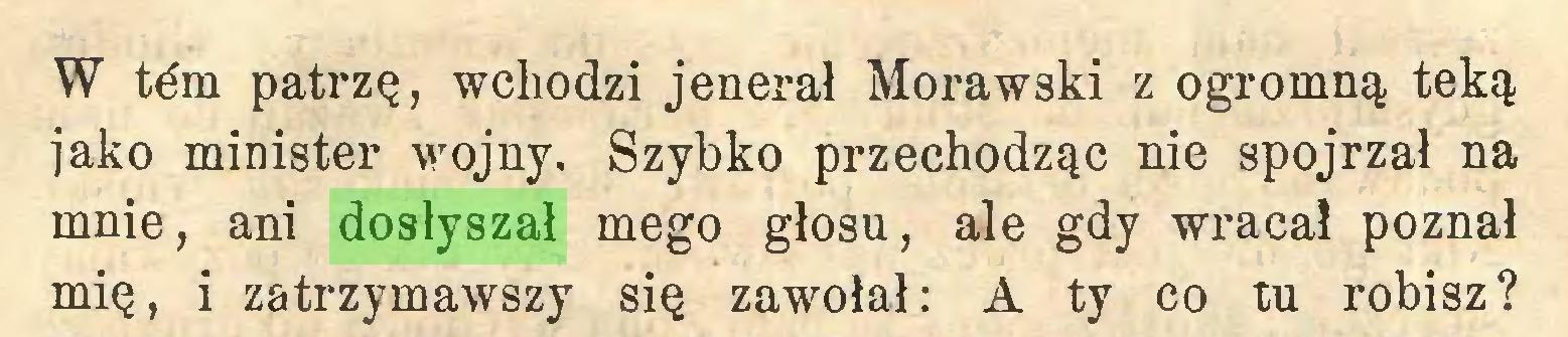 (...) W tćm patrzę, wchodzi jenerał Morawski z ogromną teką jako minister wojny. Szybko przechodząc nie spojrzał na mnie, ani dosłyszał mego głosu, ale gdy wracał poznał mię, i zatrzymawszy się zawołał: A ty co tu robisz?...