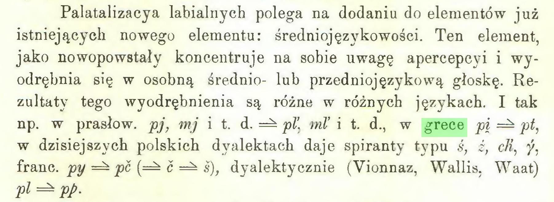 (...) Palatalizacya labialnych polega na dodaniu do elementów już istniejących nowego elementu: średniojęzykowości. Ten element, jako nowopowstały koncentruje na sobie uwagę apercepcyi i wyodrębnia się w osobną średnio- lub przedniojęzykową głoskę. Rezultaty tego wyodrębnienia są różne w różnych językach. I tak np. w prasłow. pj, mj i t. d. pl\ ml' i t. d., w grece pi pt, w dzisiejszych polskich dyalektach daje spiranty typu ś, ź, cłi, y, franc. py pc (=^ ć ś), dyalektycznie (Vionnaz, Wallis, Waat) pl pp...