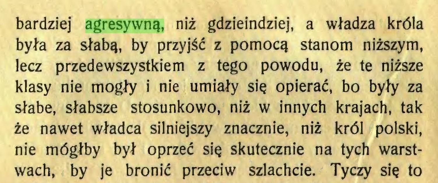 (...) bardziej agresywną, niż gdzieindziej, a władza króla była za słabą, by przyjść z pomocą stanom niższym, lecz przedewszystkiem z tego powodu, że te niższe klasy nie mogły i nie umiały się opierać, bo były za słabe, słabsze stosunkowo, niż w innych krajach, tak że nawet władca silniejszy znacznie, niż król polski, nie mógłby był oprzeć się skutecznie na tych warstwach, by je bronić przeciw szlachcie. Tyczy się to...