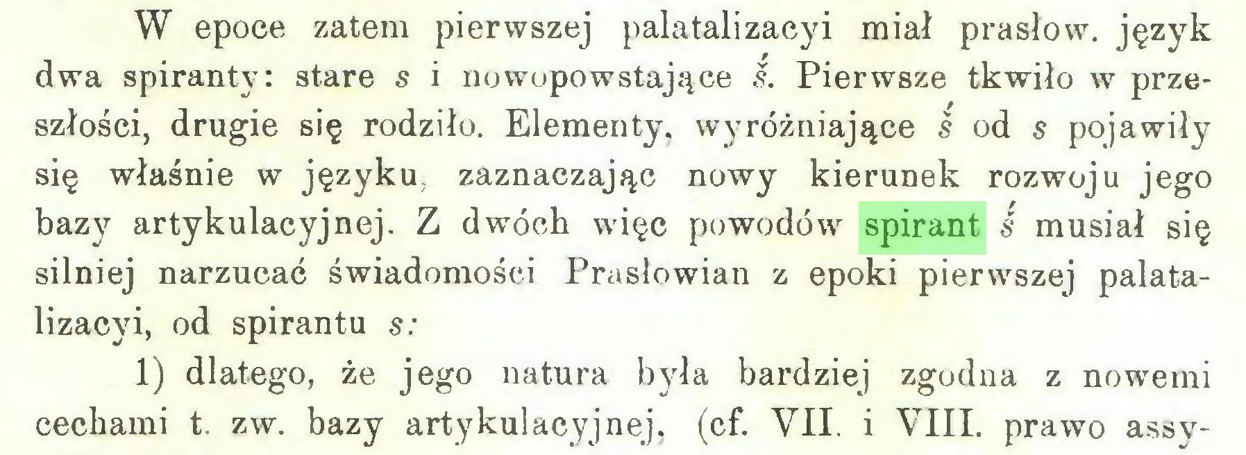 (...) W epoce zatem pierwszej palatalizacyi miał prasłow. język dwa spiranty: stare s i nowopowstające s. Pierwsze tkwiło w przeszłości, drugie się rodziło. Elementy, wyróżniające ś od s pojawiły się właśnie w języku, zaznaczając nowy kierunek rozwoju jego bazy artykulacyjnej. Z dwóch więc powodów spirant ś musiał się silniej narzucać świadomości Prasłowian z epoki pierwszej palatalizacyi, od spirantu s: 1) dlatego, że jego natura była bardziej zgodna z nowemi cechami t. zw. bazy artykulacyjnej, (cf. VIL i VIII. prawo assy...