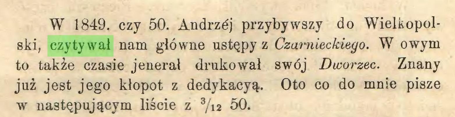 (...) W 1849. czy 50. Andrzćj przybywszy do Wielkopolski, czytywał nam główne ustępy z Czarnieckiego. W owym to także czasie jenerał drukował swój Dworzec. Znany już jest jego kłopot z dedykacyą. Oto co do mnie pisze w następującym liście z 3/i2 50...
