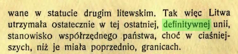 (...) wane w statucie drugim litewskim. Tak więc Litwa utrzymała ostatecznie w tej ostatniej, definitywnej unii, stanowisko współrzędnego państwa, choć w ciaśniejszych, niż je miała poprzednio, granicach...