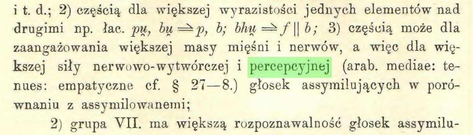 (...) i t. d.; 2) częścią dla większej wyrazistości jednych elementów nad drugimi np. łac. pu, bu—p, b; bhti — f || b; 3) częścią może dla zaangażowania większej masy mięśni i nerwów, a więc dla większej siły nerwowo-wytwórczej i percepcyjnej (arab. mediae: tenues: empatyczne cf. § 27—8.) głosek assymilujących w porównaniu z assymilowanemi; 2) grupa VII. ma większą rozpoznawalność głosek assymilu...