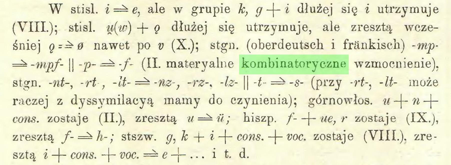 (...) W stisl. i=±e, ale w grupie k, g -|~ i dłużej się i utrzymuje (VIII.); stisl. ti(w) + ę dłużej się utrzymuje, ale zresztą wcześniej q=- 0 nawet po v (X.); stgn. (oberdeutsch i fränkisch) -mp-mpf- || -p- — -/- (II. materyalne kombinatoryczne wzmocnienie), stgn. -nt-, -rt, -lt-=±-nz-, -rz-. -Iz- || -t- -s- (przy -rt-, -U- może raczej z dyssymilacyą mamy do czynienia); górnowłos. u-\-n-\cons. zostaje (II.), zresztą hiszp. f--\- ue,r zostaje (IX.), zresztą f-=±h-; stszw. g, k -j- i -j- cons. -J- voc. zostaje (VIII.), zresztą i -(- cons. -|- voc. — e-\- ... i t. d...