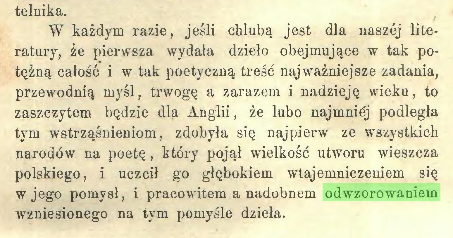 (...) telnika. W każdym razie, jeśli chlubą jest dla naszej literatury, że pierwsza wydała dzieło obejmujące w tak potężną całość i w tak poetyczną treść najważniejsze zadania, przewodnią myśl, trwogę a zarazem i nadzieję wieku, to zaszczytem będzie dla Anglii, że lubo najmniej podległa tym wstrząśnieniom, zdobyła się najpierw ze wszystkich narodów na poetę, który pojął wielkość utworu wieszcza polskiego, i uczcił go głębokiem wtajemniczeniem się w jego pomysł, i pracowitem a nadobnem odwzorowaniem wzniesionego na tym pomyśle dzieła...