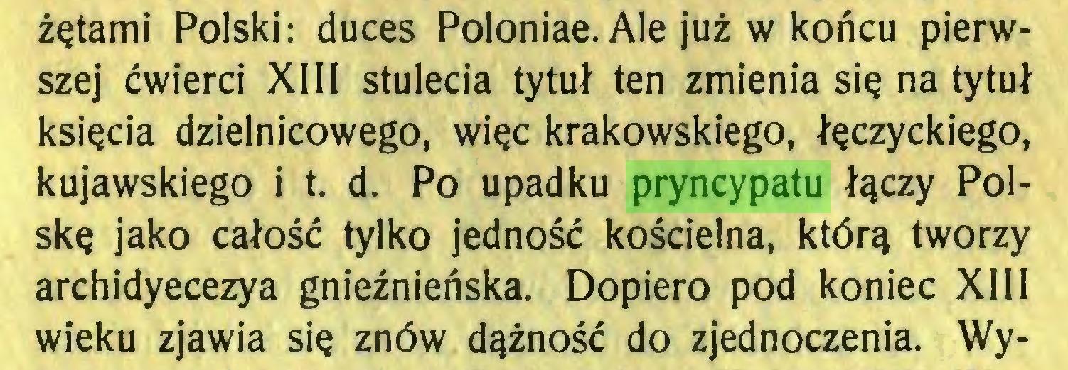 (...) żętami Polski: duces Poloniae. Ale już w końcu pierwszej ćwierci XIII stulecia tytuł ten zmienia się na tytuł księcia dzielnicowego, więc krakowskiego, łęczyckiego, kujawskiego i t. d. Po upadku pryncypatu łączy Polskę jako całość tylko jedność kościelna, którą tworzy archidyecezya gnieźnieńska. Dopiero pod koniec XIII wieku zjawia się znów dążność do zjednoczenia. Wy...