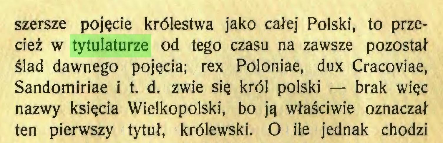 (...) szersze pojęcie królestwa jako całej Polski, to przecież w tytulaturze od tego czasu na zawsze pozostał ślad dawnego pojęcia; rex Poloniae, dux Cracoviae, Sandomiriae i t. d. zwie się król polski — brak więc nazwy księcia Wielkopolski, bo ją właściwie oznaczał ten pierwszy tytuł, królewski. O ile jednak chodzi...