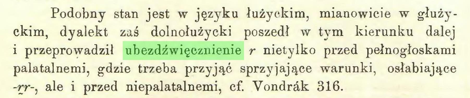 (...) Podobny stan jest w języku łużyckim, mianowicie w głużyckim, dyalekt zaś dolnołużycki poszedł w tym kierunku dalej i przeprowadził ubezdźwięcznienie r nietylko przed pełnogłoskami palatalnemi, gdzie trzeba przyjąć sprzyjające warunki, osłabiające -rr-, ale i przed niepalatalnemi, cf. Vondrák 316...