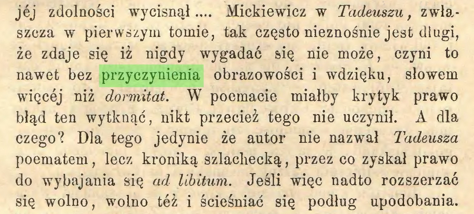 (...) jej zdolności wycisnął... Mickiewicz w Tadeuszu, zwłaszcza w pierwszym tomie, tak często nieznośnie jest długi, że zdaje się iż nigdy wygadać się nie może, czyni to nawet bez przyczynienia obrazowości i wdzięku, słowem więcej niż dormitat. W poemacie miałby krytyk prawo błąd ten wytknąć, nikt przecież tego nie uczynił. A dla czego? Dla tego jedynie że autor nie nazwał Tadeusza poematem, lecz kroniką szlachecką, przez co zyskał prawo do wybajania się ad libitum. Jeśli więc nadto rozszerzać się wolno, wolno też i ścieśniać się podług upodobania...