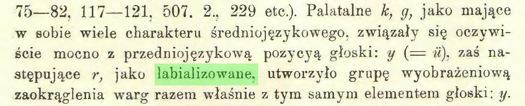 (...) 75—82, 117—121, 507. 2., 229 etc.). Palatalne k, g, jako mające w sobie wiele charakteru średniojęzykowego, związały się oczywiście mocno z przedniojęzykową pozycyą głoski: y {= ii), zaś następujące r, jako labializowane, utworzyło grupę wyobrażeniową zaokrąglenia warg razem właśnie z tym samym elementem głoski: y...