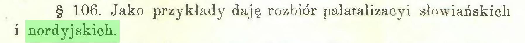 (...) § 106. Jako przykłady daję rozbiór palatalizacyi słowiańskich i nordyjskich...