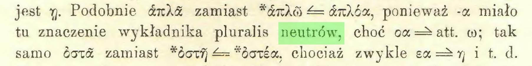(...) jest y. Podobnie a?cXä zamiast *a7tXćo — ¿7rXóa, ponieważ -a miało tu znaczenie wykładnika pluralis neutrów, choć oa att. w; tak samo óaxa zamiast *ócrc^ *ocrcea, chociaż zwykle ea=^r/ i t. d...