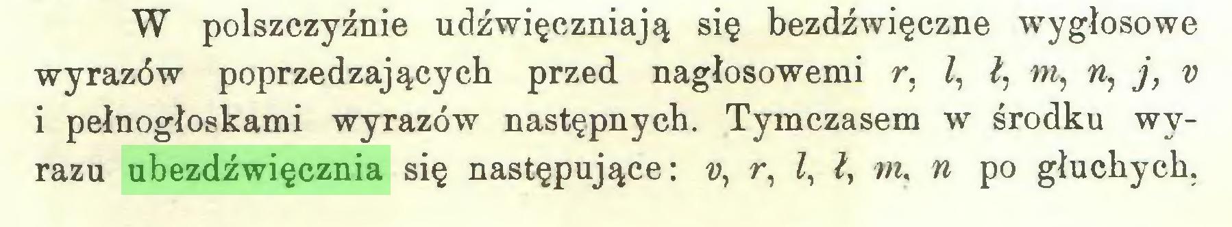 (...) W polszczyźnie udźwięczniają się bezdźwięczne wygłosowe wyrazów poprzedzających przed nagłosowemi r, Z, ł, m, n, j, v i pełnogłoskami wyrazów następnych. Tymczasem w środku wyrazu ubezdźwięcznia się następujące: v, r, Z, ł} m, n po głuchych,...