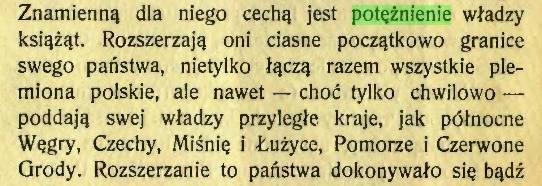 (...) Znamienną dla niego cechą jest potężnienie władzy książąt. Rozszerzają oni ciasne początkowo granice swego państwa, nietylko łączą razem wszystkie plemiona polskie, ale nawet — choć tylko chwilowo — poddają swej władzy przyległe kraje, jak północne Węgry, Czechy, Miśnię i Łużyce, Pomorze i Czerwone Grody. Rozszerzanie to państwa dokonywało się bądź...
