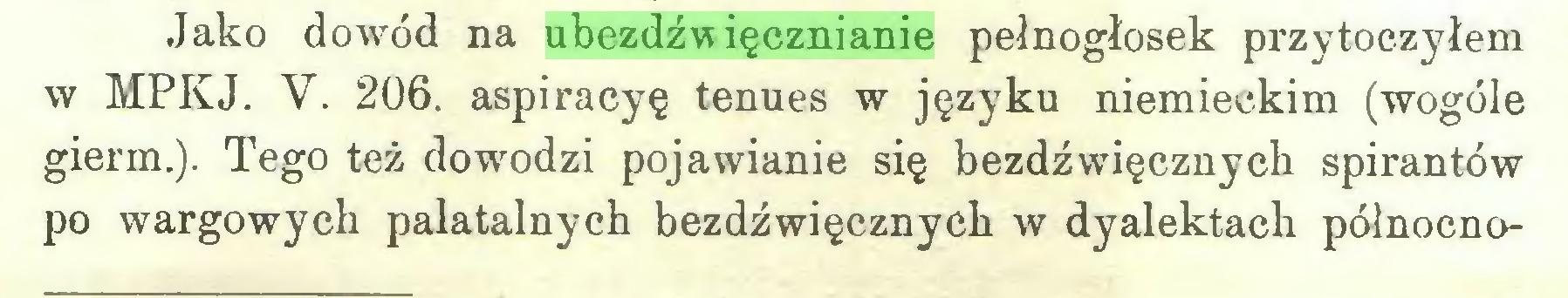 (...) Jako dowód na ubezdźwięcznianie pełnogłosek przytoczyłem w MPKJ. V. 206. aspiracyę tenues w języku niemieckim (wogóle gierm.). Tego też dowodzi pojawianie się bezdźwięcznych spirantów po wargowych palatalnych bezdźwięcznych w dyalektach północno...