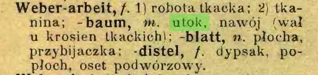 (...) Weber-arbeit,/. 1) robota tkacka; 2) tkanina; -baum, tn. utok, nawój (wał u krosien tkackich); -blatt, u. płocha, przybijaczka; distel, /. dypsak, popłoch, oset podwórzowy...