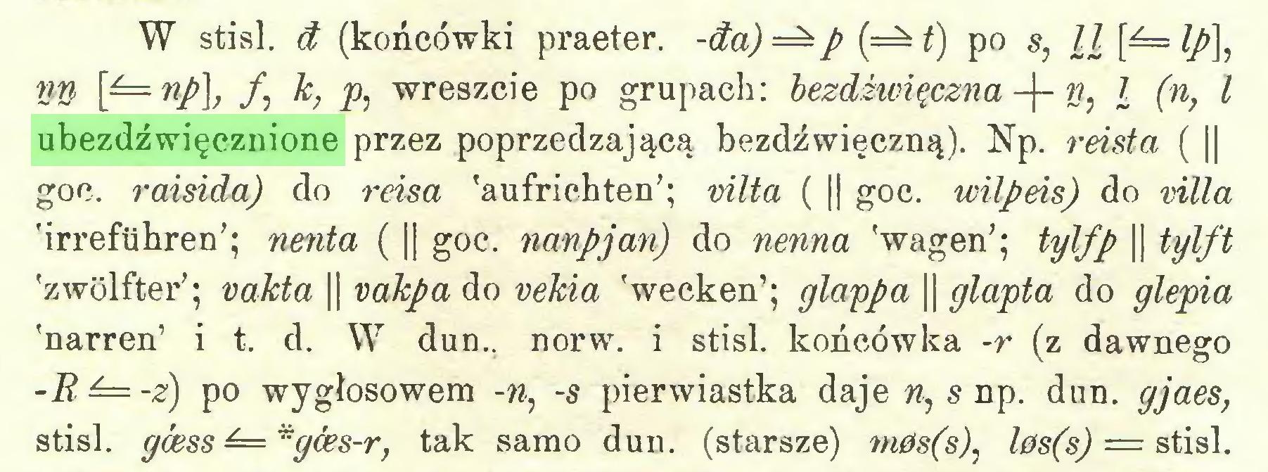 (...) W stisl. ćt (końcówki praeter. -da)=^p(=^t) po s, nn \f=np\, f k, p, wreszcie po grupach: bezdźwięczna -f- w, l (n, l ubezdźwięcznione przez poprzedzającą bezdźwięczną). Np. reista ( || goc. raisida) do reisa 'aufrichten'; vilta ( || goc. wilpeis) do villa 'irrefuhren'; nenia ( || goc. nanpjan) do nenna 'wagen'; tylfp || tylft 'zwölfter'; vakta || vakpa do vekia 'wecken'; glappa || glapta do glepia 'narren' i t. d. W dun., norw. i stisl. końcówka -r (z dawnego -B ^=-z) po wygłosowem -n, -s pierwiastka daje n, s np. dun. gjaes, stisl. gćess ^=*gfes-r, tak samo dun. (starsze) m0s(s), l0s(s) = stisl...