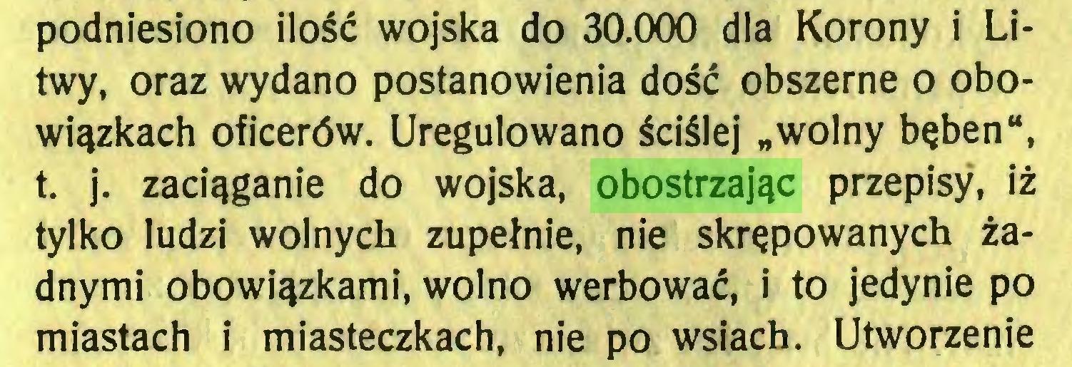 """(...) podniesiono ilość wojska do 30.000 dla Korony i Litwy, oraz wydano postanowienia dość obszerne o obowiązkach oficerów. Uregulowano ściślej """"wolny bęben"""", t. j. zaciąganie do wojska, obostrzając przepisy, iż tylko ludzi wolnych zupełnie, nie skrępowanych żadnymi obowiązkami, wolno werbować, i to jedynie po miastach i miasteczkach, nie po wsiach. Utworzenie..."""