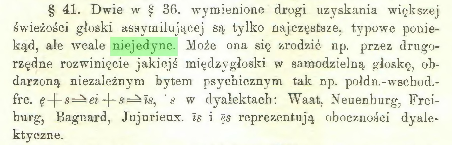 (...) § 41. Dwie w § 36. wymienione drogi uzyskania większej świeżości głoski assymiłującej są tylko najczęstsze, typowe poniekąd, ale wcale niejedyne. Może ona się zrodzić np. przez drugorzędne rozwinięcie jakiejś międzygłoski w samodzielną głoskę, obdarzoną niezależnym bytem psychicznym tak np. połdn.-wschod.frc. §-|-s=^ei-j-s=^is, 's w dyalektach: Waat, Neuenburg, Freiburg, Bagnard, Jujurieux. Is i ęs reprezentują oboczności dyalektyczne...
