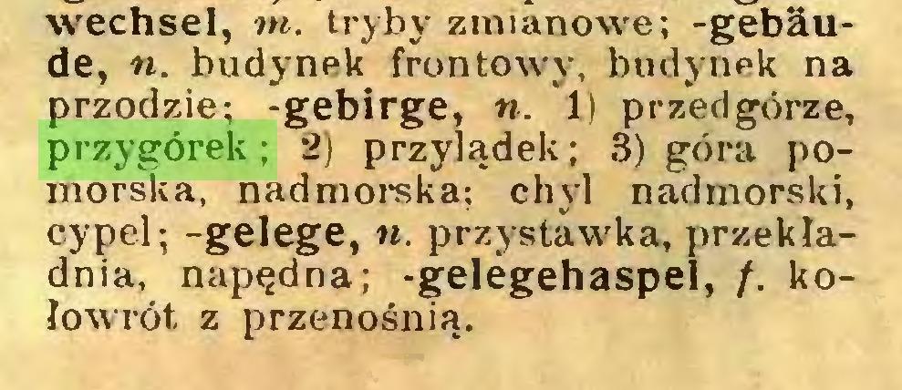 (...) wechsel, m. tryby zmianowe; -gebäude, n. budynek frontowy, budynek na przodzie; -gebirge, «. 1) przedgórze, przygórek; 2) przylądek; 3) góra pomorska, nadmorska; chyl nadmorski, cypel; -gelege, n. przystaw'ka, przekładnia, napędna; -gelegehaspel, /. kołowrót z przenośnią...