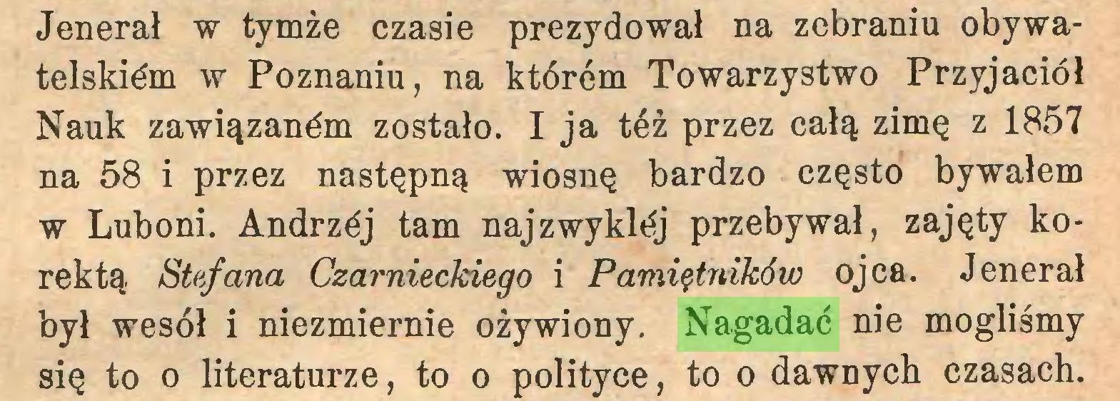 (...) Jenerał w tymże czasie prezydował na zebraniu obywatelskim w Poznaniu, na którem Towarzystwo Przyjaciół Nauk zawiązanym zostało. I ja też przez całą zimę z 1857 na 58 i przez następną wiosnę bardzo często bywałem w Luboni. Andrzćj tam najzwyklój przebywał, zajęty korektą Stefana Czarnieckiego i Pamiętników ojca. Jenerał był wesół i niezmiernie ożywiony. Nagadać nie mogliśmy się to o literaturze, to o polityce, to o dawnych czasach...