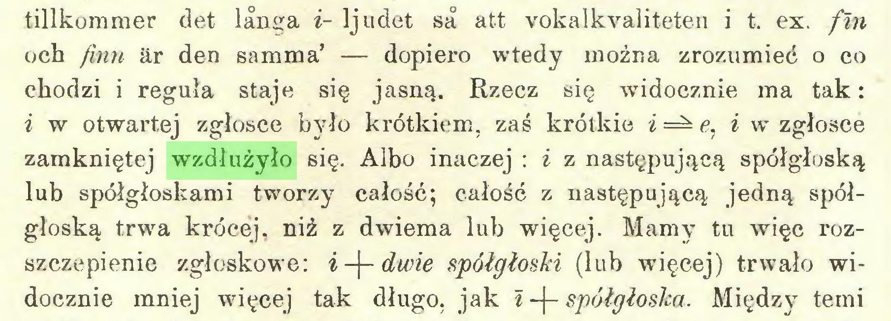 (...) tillkommer det lanya i- Ijudet sa att vokalkvaliteten i t. ex. fin och finn ar den samma' — dopiero wtedy można zrozumieć o co chodzi i reguła staje się jasną. Rzecz się widocznie ma tak: i w otwartej zgłosce było krótkiem, zaś krótkie i=^e, i w zgłosce zamkniętej wzdłużyło się. Albo inaczej : i z następującą spółgłoską lub spółgłoskami tworzy całość; całość z następującą jedną spółgłoską trwa krócej, niż z dwiema lub więcej. Mamy tu więc rozszczepienie zgłoskowe: i -f- dwie spółgłoski (lub więcej) trwało widocznie mniej więcej tak długo, jak i -j- spółgłoska. Między temi...