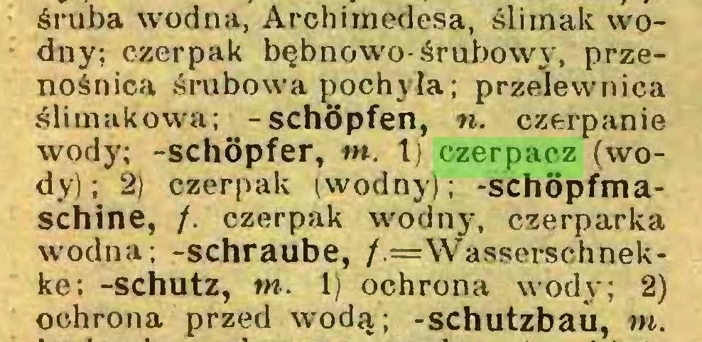 (...) śruba wodna, Archimedesa, ślimak wodny; czerpak bębnowo-śrubowy, przenośnica śrubowa pochyła; przelewnica ślimakowa; -schöpfen, n. czerpanie wody; -Schöpfer, m. Ij czerpacz (wody); 2) czerpak (wodny); -schöpfmaschine, /. czerpak wodny, czerparka wodna; -schraube, /.=Wasserschnekke; -Schutz, tn. 1) ochrona wody; 2) ochrona przed wodą; -schutzbau, tn...