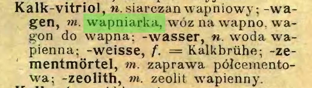 (...) Kalk-vitriol, w. siarczan wapniowy: -wagen, ot. wapniarka, wóz na wapno, wagon do wapna: -wasser, n. woda wapienna; -weisse, f. = Kalkbrühe; -Zementmörtel, ot. zaprawa półcementowa; -zeolith, ot. zeolit wapienny...