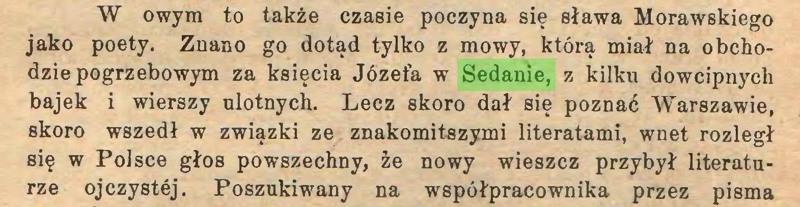 (...) W owym to także czasie poczyna się sława Morawskiego jako poety. Znano go dotąd tylko z mowy, którą miał na obchodzie pogrzebowym za księcia Józefa w Sedanie, z kilku dowcipnych bajek i wierszy ulotnych. Lecz skoro dał się poznać Warszawie, skoro wszedł w związki ze znakomitszymi literatami, wnet rozległ się w Polsce głos powszechny, że nowy wieszcz przybył literaturze ojczystej. Poszukiwany na współpracownika przez pisma...