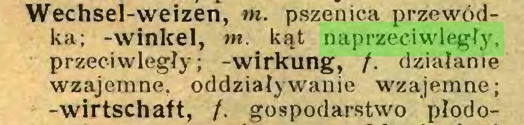 (...) Wechsel-weizen, w. pszenica przewódka; -winkel, m. kąt naprzeciwległy, przeciwległy; -Wirkung, /. działanie wzajemne, oddziaływanie wzajemne; -Wirtschaft, /. gospodarstwo płodo...