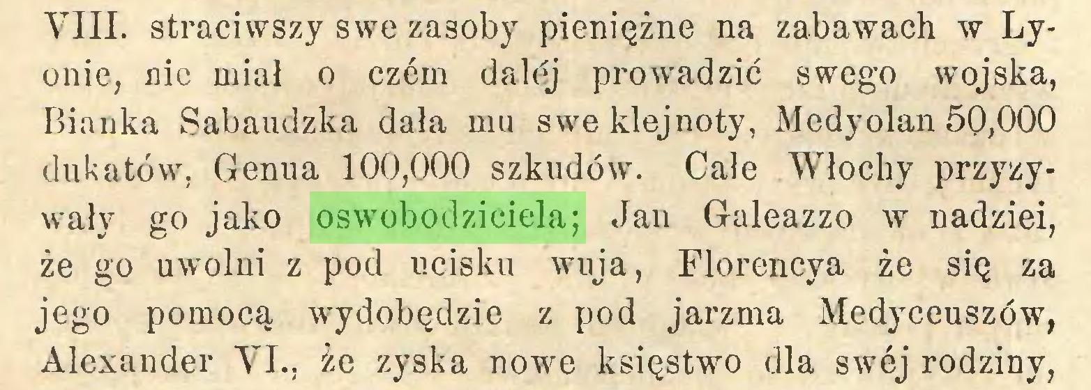 (...) VIII. straciwszy swe zasoby pieniężne na zabawach w Lyonie, nic miał o czćm dalćj prowadzić swego wojska, Bianka Sabaudzka dała mu swe klejnoty, Medyolan 50,000 dukatów, Genua 100,000 szkudów. Cale Włochy przyzywały go jako oswobodziciela; Jan Galeazzo w nadziei, że go uwolni z pod ucisku wuja, Florencya że się za jego pomocą wydobędzie z pod jarzma Medyceuszów, Alexander VI., że zyska nowe księstwo dla swej rodziny,...