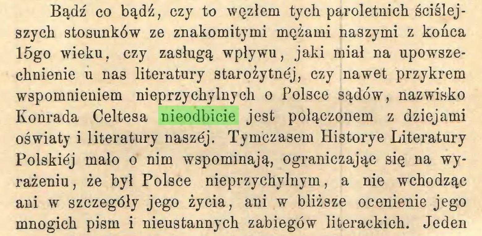 (...) Bądź co bądź, czy to węzłem tych paroletnich ściślejszych stosunków ze znakomitymi mężami naszymi z końca 15go wieku, czy zasługą wpływu, jaki miał na upowszechnienie u nas literatury starożytnej, czy nawet przykrem wspomnieniem nieprzychylnych o Polsce sądów, nazwisko Konrada Celtesa nieodbicie jest połączonem z dziejami oświaty i literatury naszćj. Tymczasem Historye Literatury Polskićj mało o nim wspominają, ograniczając się na wyrażeniu , że był Polsce nieprzychylnym, a nie wchodząc ani w szczegóły jego życia, ani w bliższe ocenienie jego mnogich pism i nieustannych zabiegów literackich. Jeden...