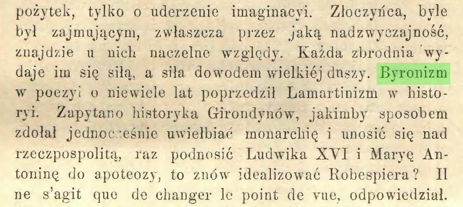 (...) pożytek, tylko o uderzenie imaginacyi. Złoczyńca, byle był zajmującym, zwłaszcza przez jaką nadzwyczajność, znajdzie u nich naczelne względy. Każda zbrodnia wydaje im się siłą, a siła dowodem wielkiej duszy. Byronizm w poezyi o niewiele lat poprzedzi! Lamartinizm w liistoryi. Zapytano historyka Girondynów, jakimby sposobem zdołał jednocześnie uwielbiać monarchię i unosić się nad rzeczpospolitą, raz podnosić Ludwdka XYJ i Maryę Antoninę do apoteozy, to znów idealizować Robespiera? II ne s'agit que de changer le point de vue, odpowiedział...