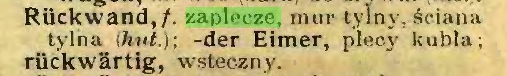 (...) Rückwand,/, zaplecze, mur tylny, ściana tylna {hut.); -der Eimer, plecy kubła; rückwärtig, wsteczny...