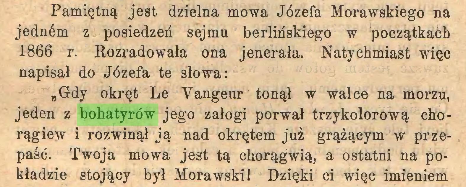 """(...) Pamiętną jest dzielna mowa Józefa Morawskiego na jednćm z posiedzeń sejmu berlińskiego w początkach 1866 r. Rozradowała ona jenerała. Natychmiast więc napisał do Józefa te słowa: """"Gdy okręt Le Yangeur tonął w walce na morzu, jeden z bohatyrów jego załogi porwał trzykolorową chorągiew i rozwinął ją nad okrętem już grążącym w przepaść. Twoja mowa jest tą chorągwią, a ostatni na pokładzie stojący był Morawski! Dzięki ci więc imieniem..."""
