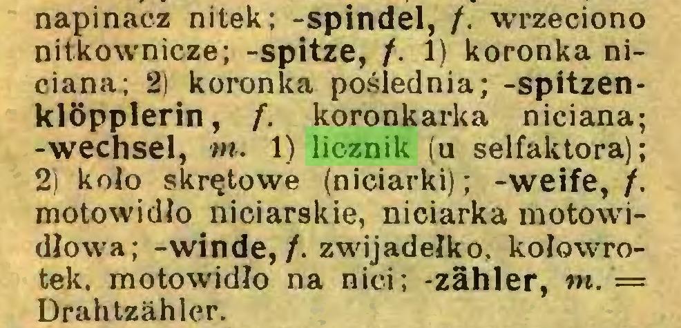 (...) napinacz nitek; -spindel, /. wrzeciono nitkownicze; -spitze, /. 1) koronka niciana; 2) koronka poślednia; -Spitzenklöpplerin, f. koronkarka niciana; -Wechsel, tn. 1) licznik (u selfaktora); 2) kolo skrętowe (niciarki); -weife,/, motowidlo niciarskie, niciarka motowidlowa; -winde,/, zwijadeiko, kołowrotek. motowidlo na nici; -Zähler, tn. = Drahtzähler...