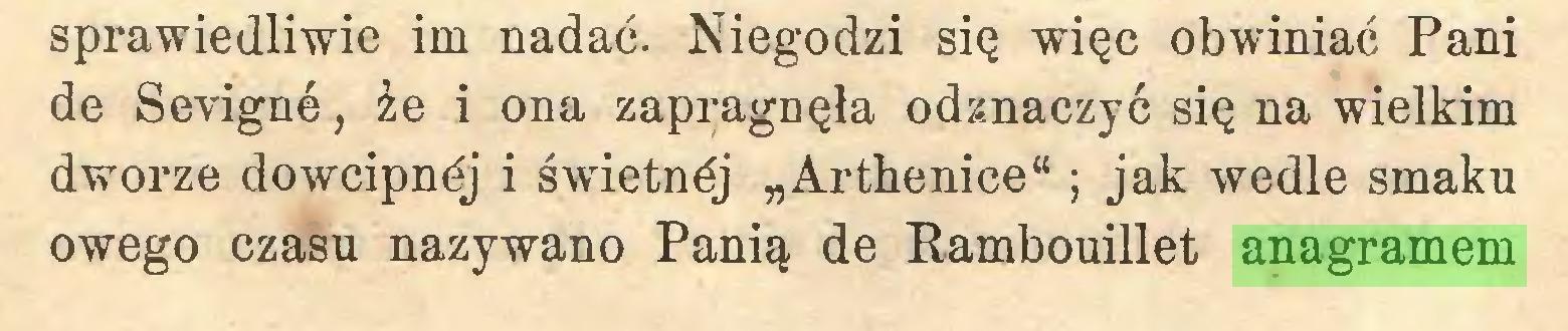 """(...) sprawiedliwie im nadać. Niegodzi się więc obwiniać Pani de Sevigné, że i ona zapragnęła odznaczyć się na wielkim dworze doweipnéj i świetnćj """"Arthenice"""" ; jak wedle smaku owego czasu nazywano Panią de Rambouillet anagramem..."""
