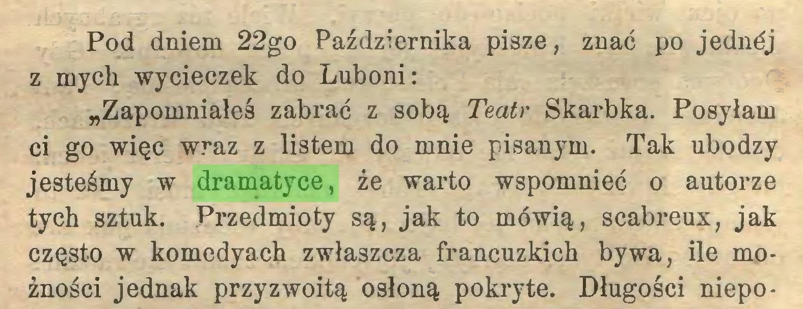 """(...) Pod dniem 22go Października pisze, znać po jednéj z mych wycieczek do Luboni: """"Zapomniałeś zabrać z sobą Teatr Skarbka. Posyłam ci go więc wraz z listem do mnie pisanym. Tak ubodzy jesteśmy w dramatyce, że warto wspomnieć o autorze tych sztuk. Przedmioty są, jak to mówią, scabreux, jak często w komedyach zwłaszcza francuzkich bywa, ile możności jednak przyzwoitą osłoną pokryte. Długości niepo..."""