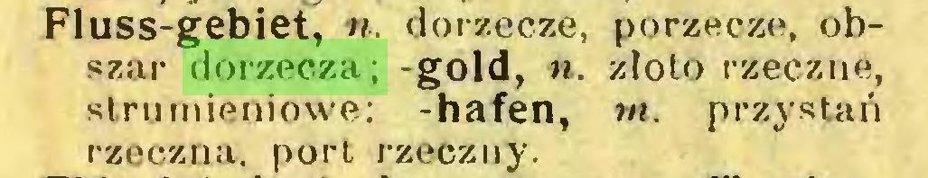 (...) Fluss-gebiet, n. dorzecze, porzecze, obszar dorzecza; -gold, ». złoto rzeczne, strumieniowe; -hafen, m. przystań rzeczna. porL rzeczny...