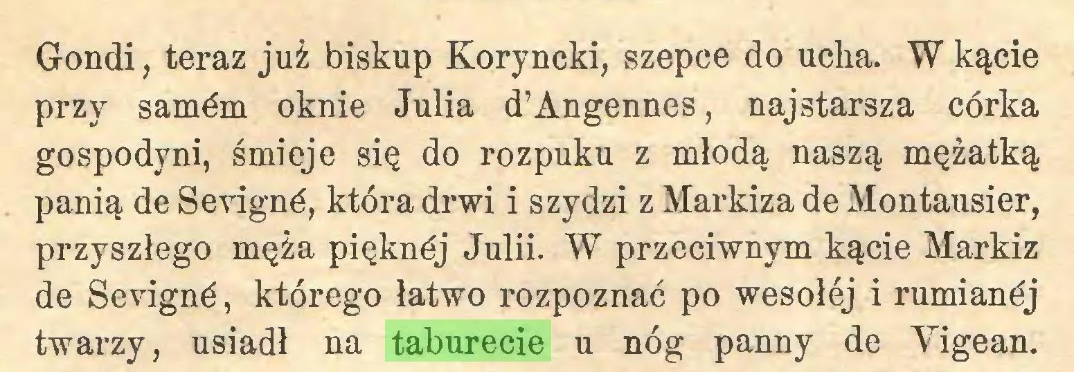 (...) Gondi, teraz już biskup Koryncki, szepce do ucha. W kącie przy samém oknie Julia d'Angennes, najstarsza córka gospodyni, śmieje się do rozpuku z młodą naszą mężatką panią de Sevigné, która drwi i szydzi z Markiza de Montausier, przyszłego męża pięknój Julii. W przeciwnym kącie Markiz de Sevigné, którego łatwo rozpoznać po wesołej i rumianéj twarzy, usiadł na taburecie u nóg panny de Yigean...
