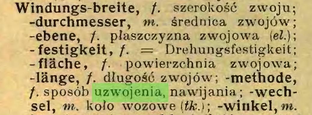 (...) Windungs-breite, /. szerokość zwoju; -durchmesser, tn. średnica zwojów; -ebene, /. płaszczyzna zwojowa (eZ.); -festigkeit, /. = Drehungsfestigkeit; -fläche, /. powierzchnia zwojowa; -länge, /. długość zwojów; -methode, /. sposób uzwojenia, nawijania; -Wechsel, m. kolo wozowe (tk.); -winkel, m...