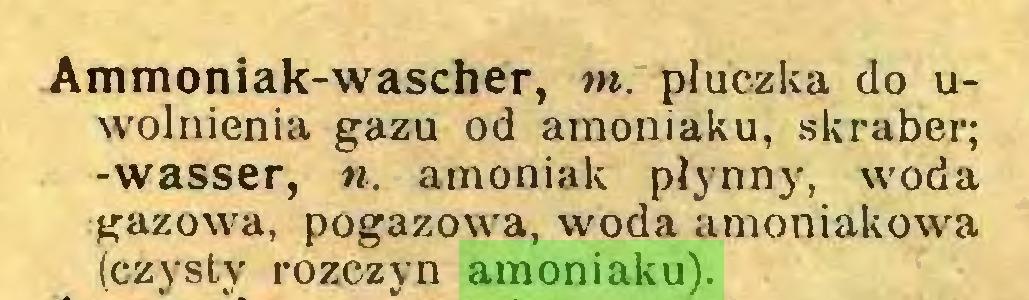 (...) Ammoniak-wascher, m. płuczka do uwolnienia gazu od amoniaku, skraber; -wasser, ». amoniak płynny, woda gazowa, pogazowa, woda amoniakowa (czysty rozczyn amoniaku)...