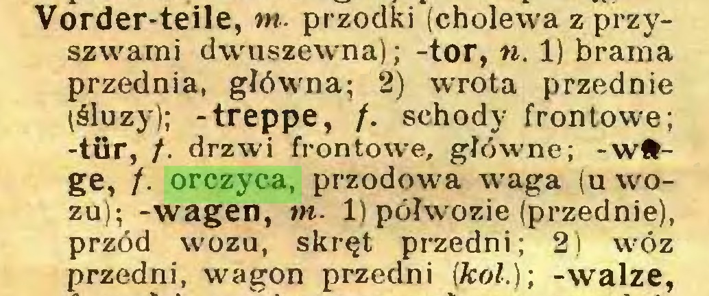 (...) Vorder-teile, m. przodki (cholew'a z przyszw'ami dwuszewma); -tor, n. 1) brama przednia, główna; 2) wrrota przednie (śluzy); -treppe, f. schody frontowe; -tür, /. drzwi frontowe, głó-wne; -wfrge, /. orczyca, przodowa waga (u wozu); -wagen, w. 1) półwozie (przednie), przód wozu, skręt przedni; 2) wóz przedni, wagon przedni (kol.); -walze,...