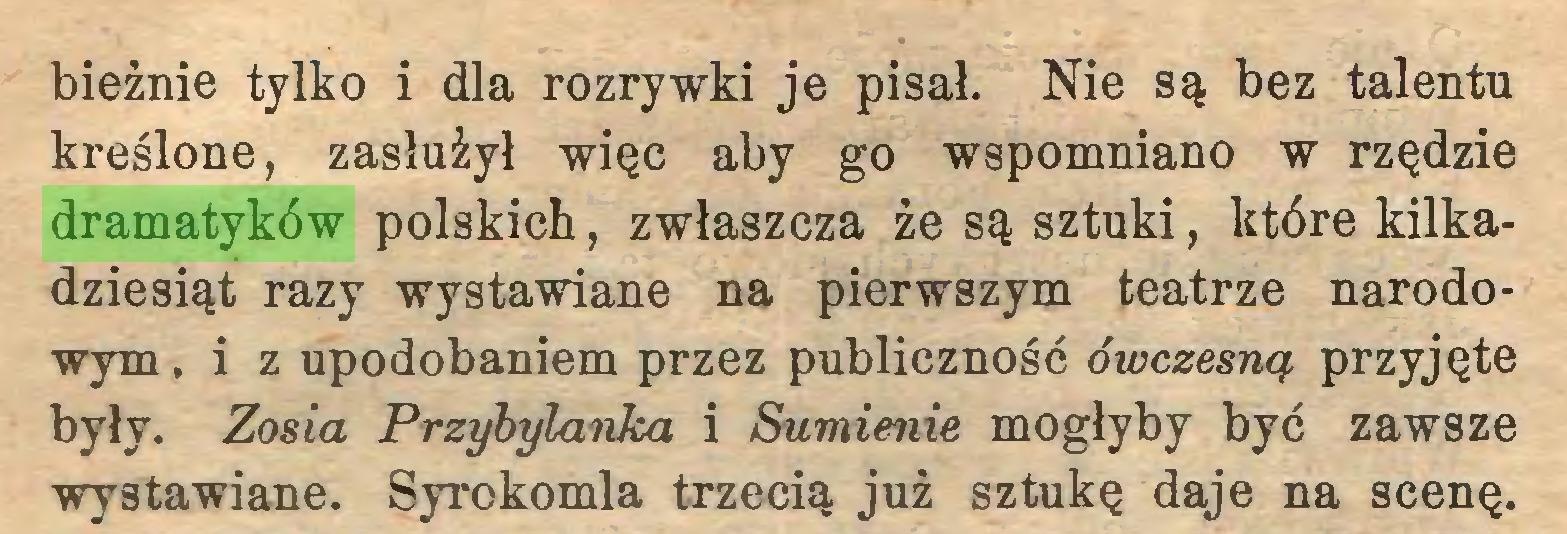 (...) bieżnie tylko i dla rozrywki je pisał. Nie są bez talentu kreślone, zasłużył więc aby go wspomniano w rzędzie dramatyków polskich, zwłaszcza że są sztuki, które kilkadziesiąt razy wystawiane na pierwszym teatrze narodowym , i z upodobaniem przez publiczność ówczesną przyjęte były. Zosia Przybylanka i Sumienie mogłyby być zawsze wystawiane. Syrokomla trzecią już sztukę daje na scenę...