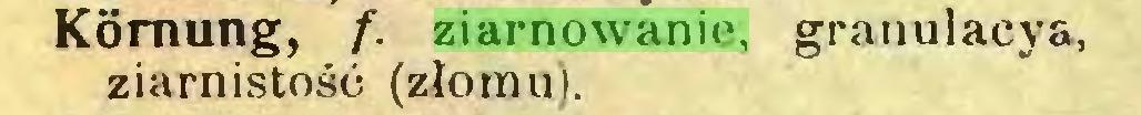 (...) Körnung, f. ziarnowanie, granulacya, ziarnistość (złomu)...