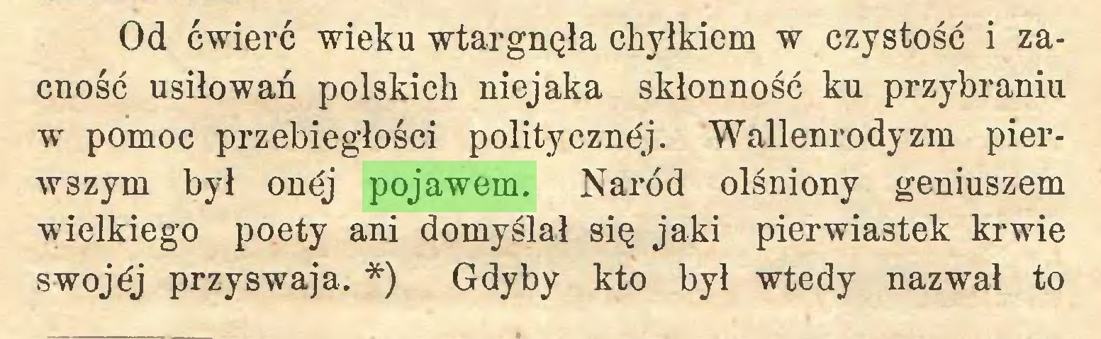 (...) Od ćwierć wieku wtargnęła chyłkiem w czystość i zacność usiłowań polskich niejaka skłonność ku przybraniu w pomoc przebiegłości politycznej. Wallenrodyzm pierwszym był onćj pojawem. Naród olśniony geniuszem wielkiego poety ani domyślał się jaki pierwiastek krwie swojej przyswaja. *) Gdyby kto był wtedy nazwał to...