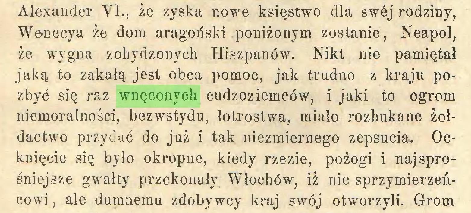 (...) Alexander VI., że zyska nowe księstwo dla swej rodziny, Wonecya że dom aragoński poniżonym zostanie, Neapol, że wygna zohydzonych Hiszpanów. Nikt nie pamiętał jaką to zakałą jest obca pomoc, jak trudno z kraju pozbyć się raz wnęconych cudzoziemców, i jaki to ogrom niemoralności, bezwstydu, łotrostwa, miało rozhukane żołdactwo przydać do już i tak niezmiernego zepsucia. Ocknięcie się było okropne, kiedy rzezie, pożogi i najsprośniejsze gwałty przekonały Włochów, iż nie sprzymierzeńcowi, ale dumnemu zdobywcy kraj swój otworzyli. Grom...