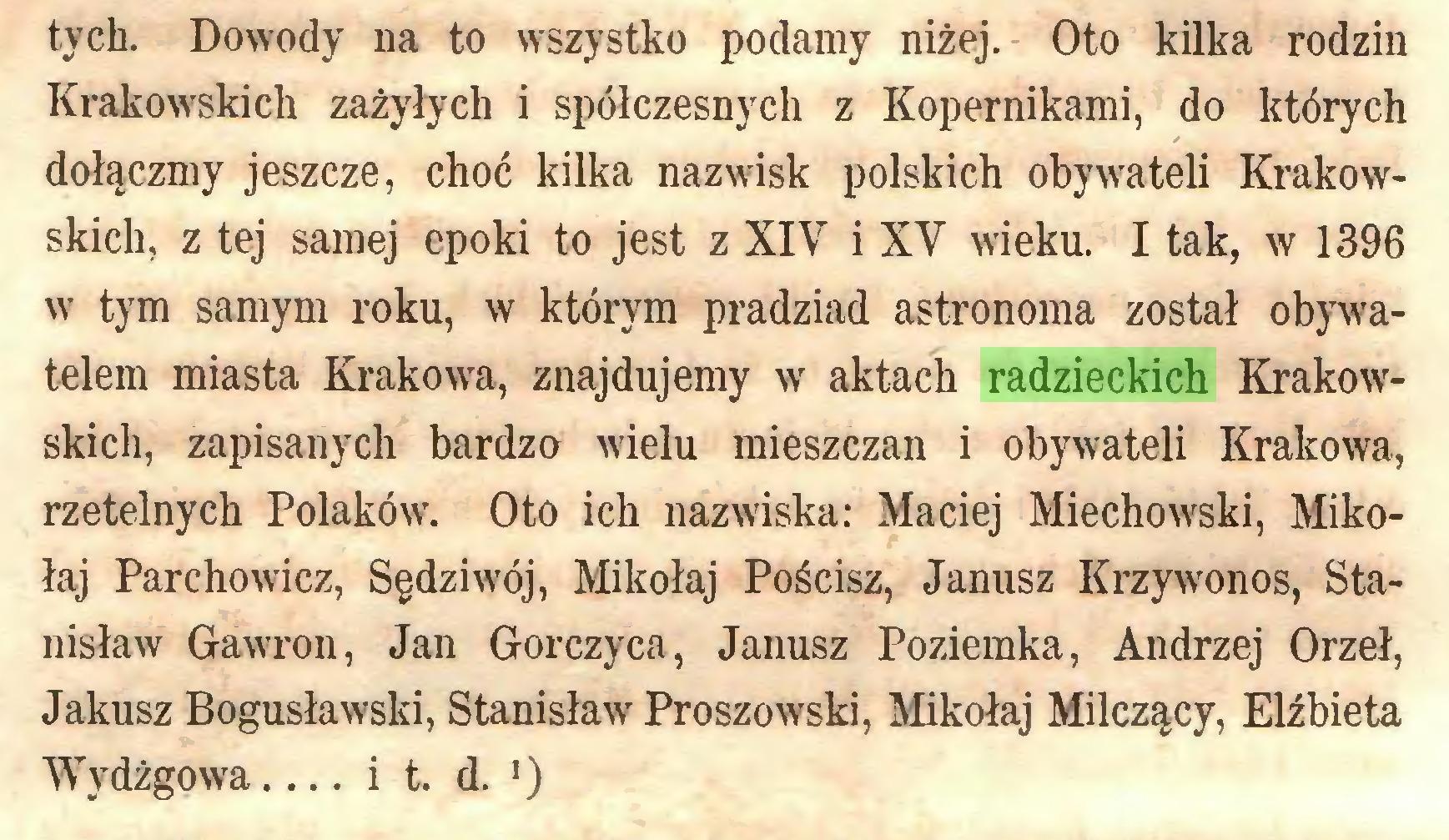 (...) tych. Dowody na to wszystko podamy niżej. Oto kilka rodzin Krakowskich zażyłych i spółczesnych z Kopernikami, do których dołączmy jeszcze, choć kilka nazwisk polskich obywateli Krakowskich, z tej samej epoki to jest z XIV i XV wieku. I tak, w 1396 w tym samym roku, w którym pradziad astronoma został obywatelem miasta Krakowa, znajdujemy w aktach radzieckich Krakowskich, zapisanych bardzo wielu mieszczan i obywateli Krakowa, rzetelnych Polaków. Oto ich nazwiska: Maciej Miechowski, Mikołaj Parchowicz, Sędziwój, Mikołaj Pościsz, Janusz Krzywonos, Stanisław Gawron, Jan Gorczyca, Janusz Poziemka, Andrzej Orzeł, Jakusz Bogusławski, Stanisław Proszowski, Mikołaj Milczący, Elżbieta Wydżgowa... i t. d. ')...
